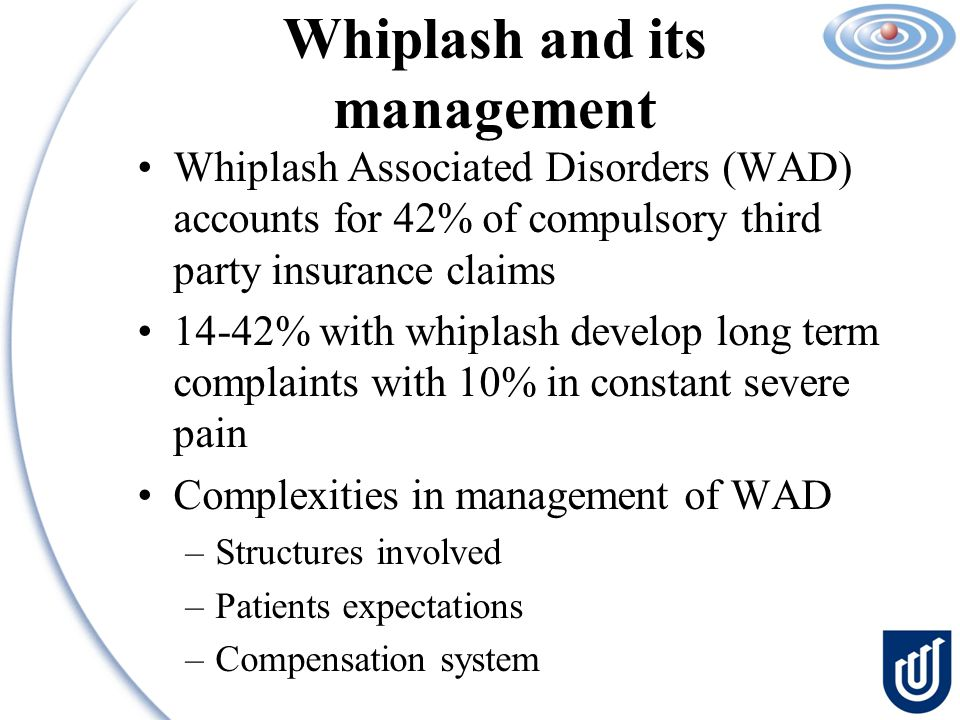 Whiplash and its management Whiplash Associated Disorders (WAD) accounts for 42% of compulsory third party insurance claims 14-42% with whiplash develop long term complaints with 10% in constant severe pain Complexities in management of WAD –Structures involved –Patients expectations –Compensation system