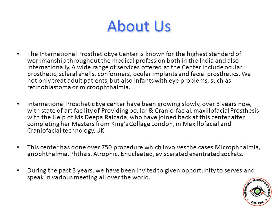 About Us The International Prosthetic Eye Center is known for the highest standard of workmanship throughout the medical profession both in the India