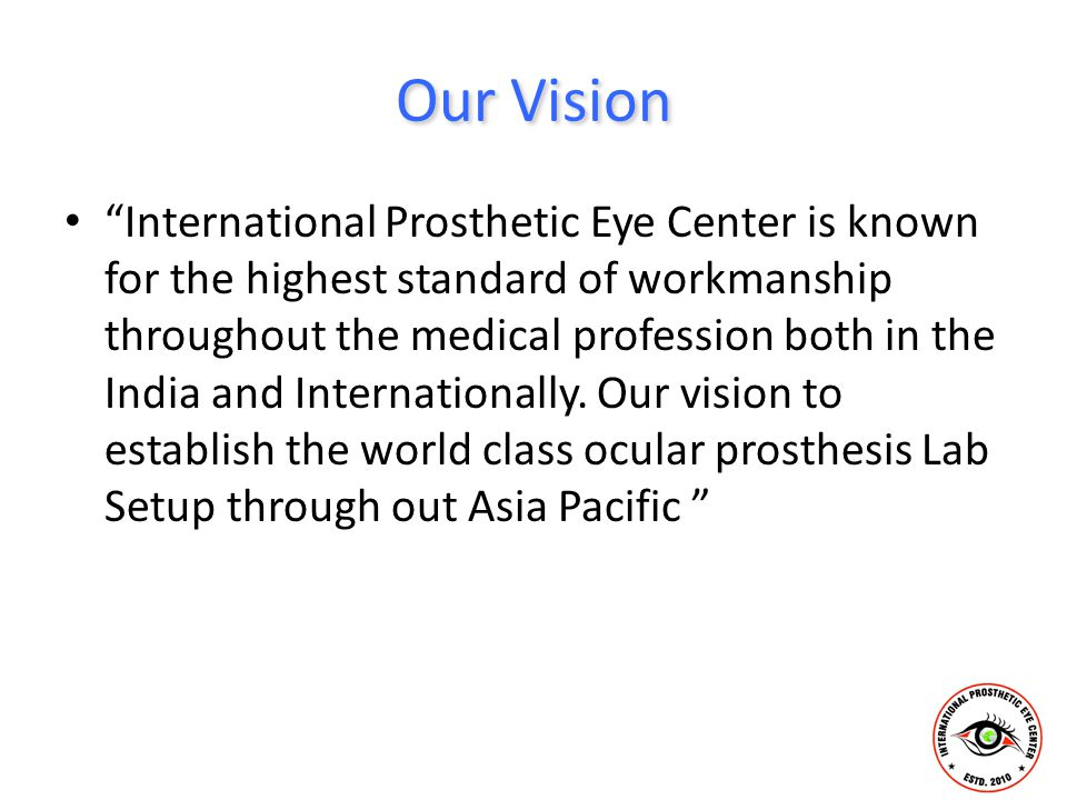 "Our Vision ""International Prosthetic Eye Center is known for the highest standard of workmanship throughout the medical profession both in the India a"