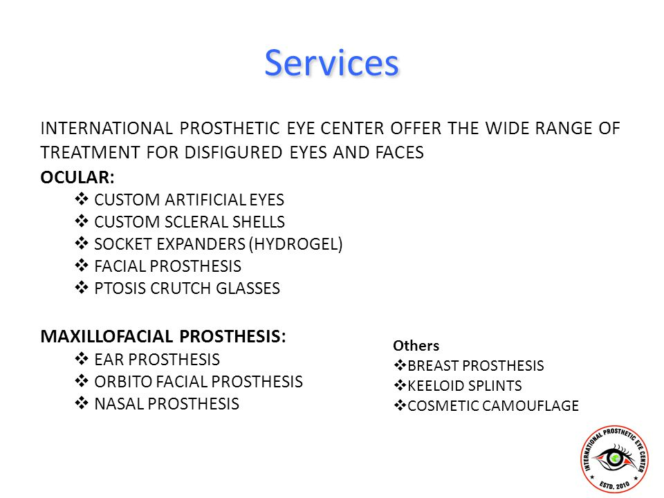 Services INTERNATIONAL PROSTHETIC EYE CENTER OFFER THE WIDE RANGE OF TREATMENT FOR DISFIGURED EYES AND FACES OCULAR:  CUSTOM ARTIFICIAL EYES  CUSTOM