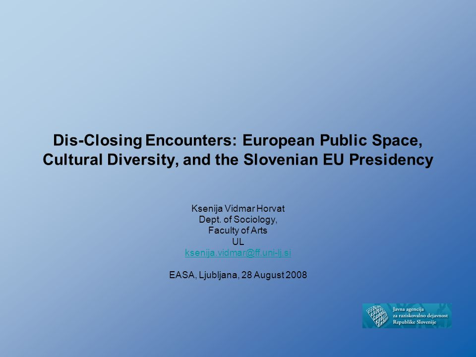Dis-Closing Encounters: European Public Space, Cultural Diversity, and the Slovenian EU Presidency Ksenija Vidmar Horvat Dept. of Sociology, Faculty o