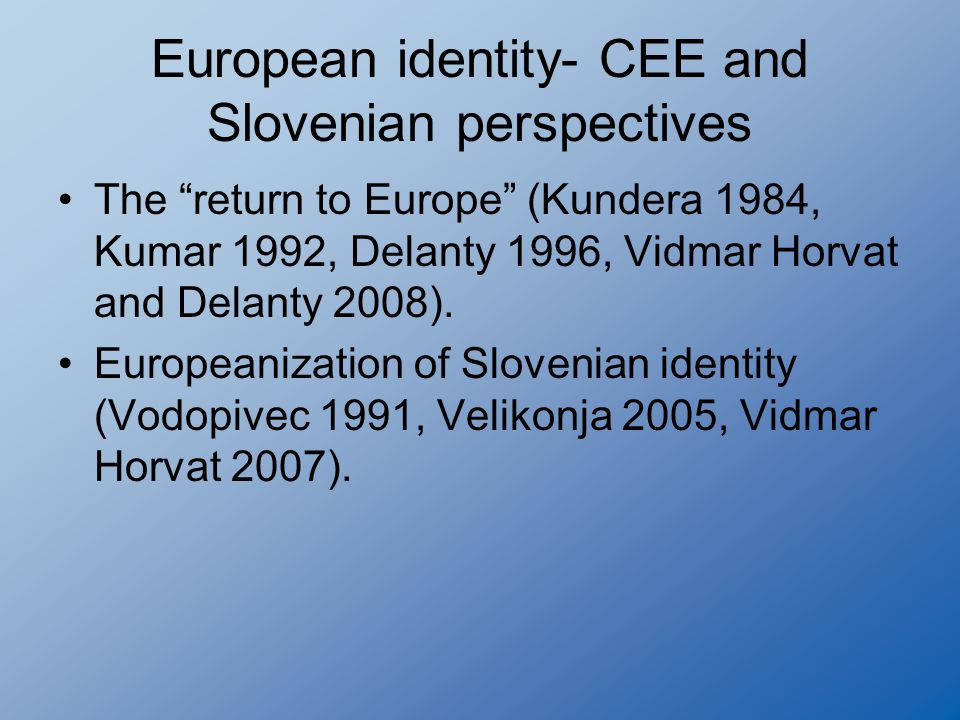European identity- CEE and Slovenian perspectives The return to Europe (Kundera 1984, Kumar 1992, Delanty 1996, Vidmar Horvat and Delanty 2008).