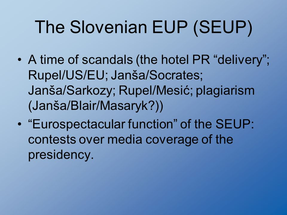 The Slovenian EUP (SEUP) A time of scandals (the hotel PR delivery ; Rupel/US/EU; Janša/Socrates; Janša/Sarkozy; Rupel/Mesić; plagiarism (Janša/Blair/Masaryk?)) Eurospectacular function of the SEUP: contests over media coverage of the presidency.