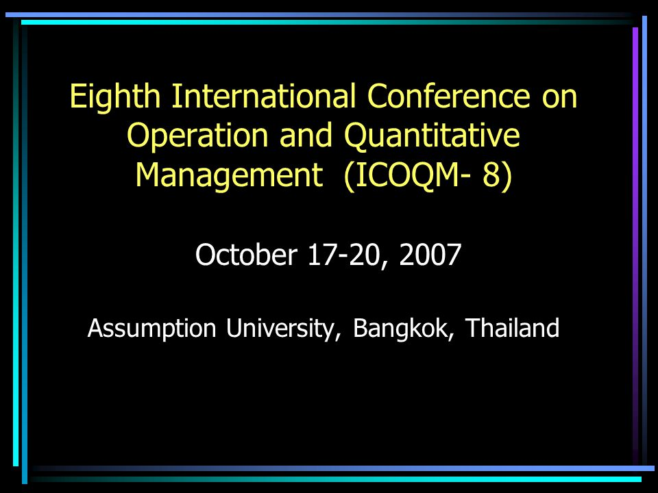 Eighth International Conference on Operation and Quantitative Management (ICOQM- 8) October 17-20, 2007 Assumption University, Bangkok, Thailand
