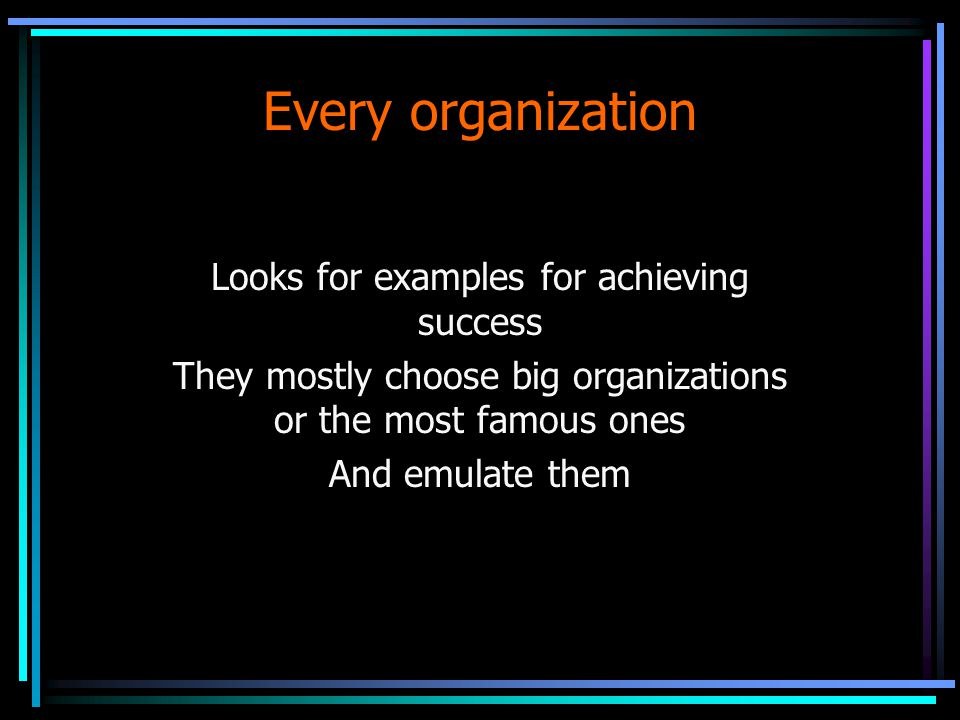 Every organization Looks for examples for achieving success They mostly choose big organizations or the most famous ones And emulate them