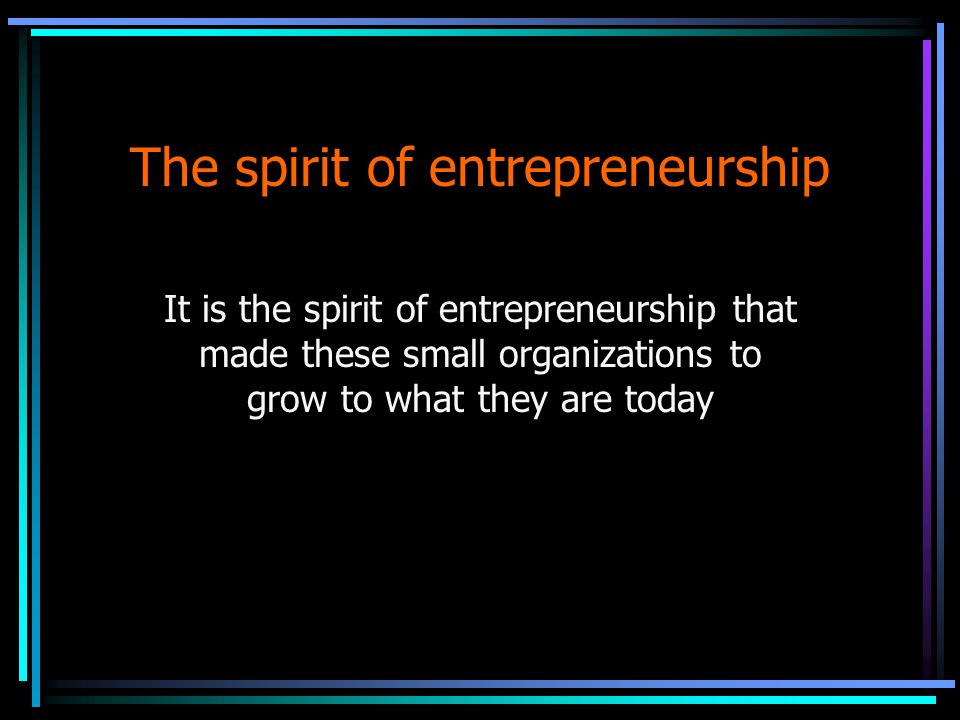 The spirit of entrepreneurship It is the spirit of entrepreneurship that made these small organizations to grow to what they are today