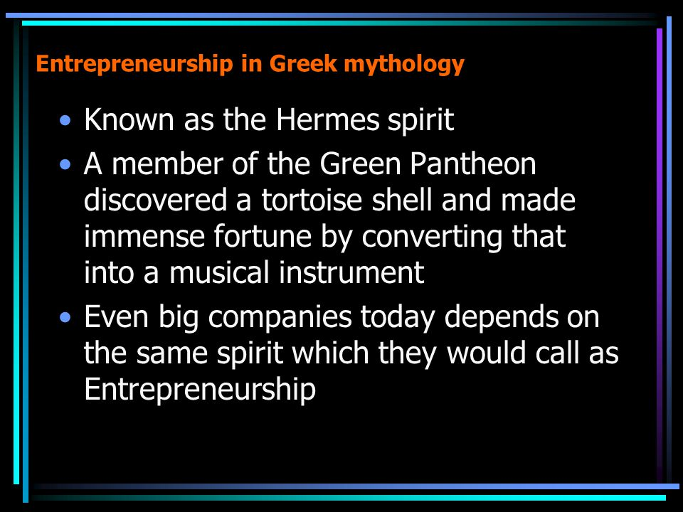 Entrepreneurship in Greek mythology Known as the Hermes spirit A member of the Green Pantheon discovered a tortoise shell and made immense fortune by converting that into a musical instrument Even big companies today depends on the same spirit which they would call as Entrepreneurship
