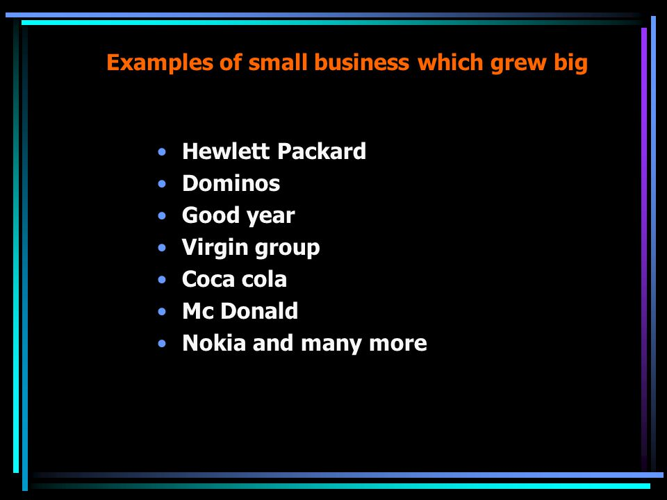 Examples of small business which grew big Hewlett Packard Dominos Good year Virgin group Coca cola Mc Donald Nokia and many more