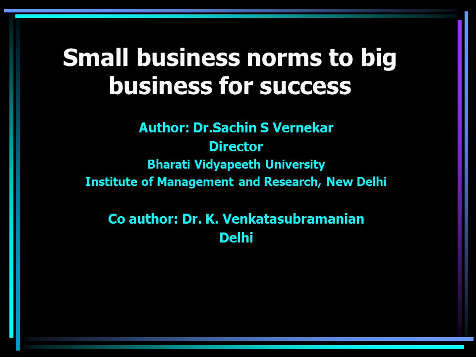 Small business norms to big business for success Author: Dr.Sachin S Vernekar Director Bharati Vidyapeeth University Institute of Management and Research, New Delhi Co author: Dr.