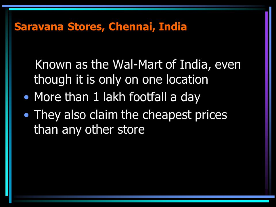 Saravana Stores, Chennai, India Known as the Wal-Mart of India, even though it is only on one location More than 1 lakh footfall a day They also claim the cheapest prices than any other store
