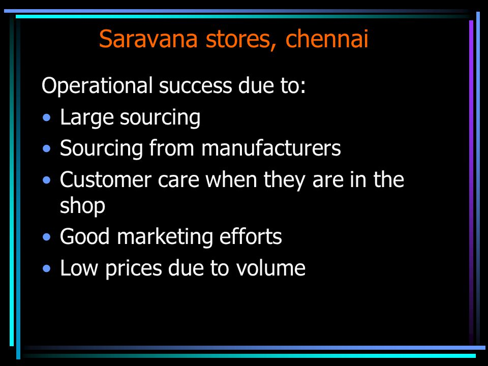 Saravana stores, chennai Operational success due to: Large sourcing Sourcing from manufacturers Customer care when they are in the shop Good marketing efforts Low prices due to volume