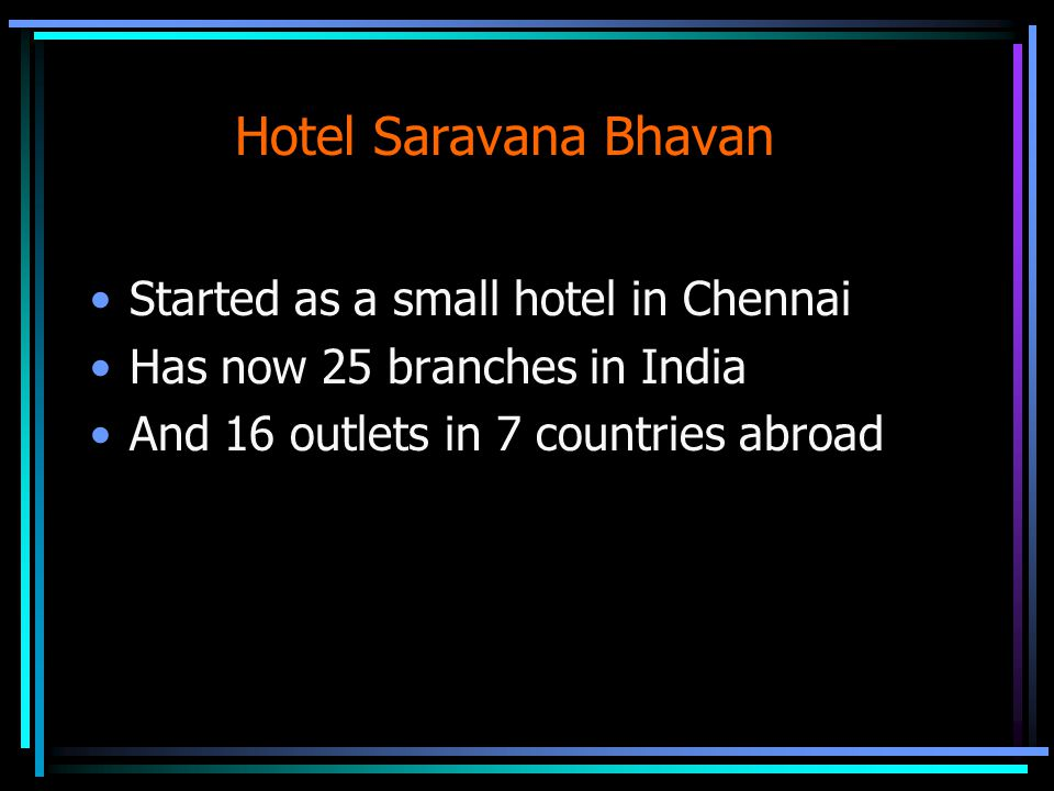 Hotel Saravana Bhavan Started as a small hotel in Chennai Has now 25 branches in India And 16 outlets in 7 countries abroad