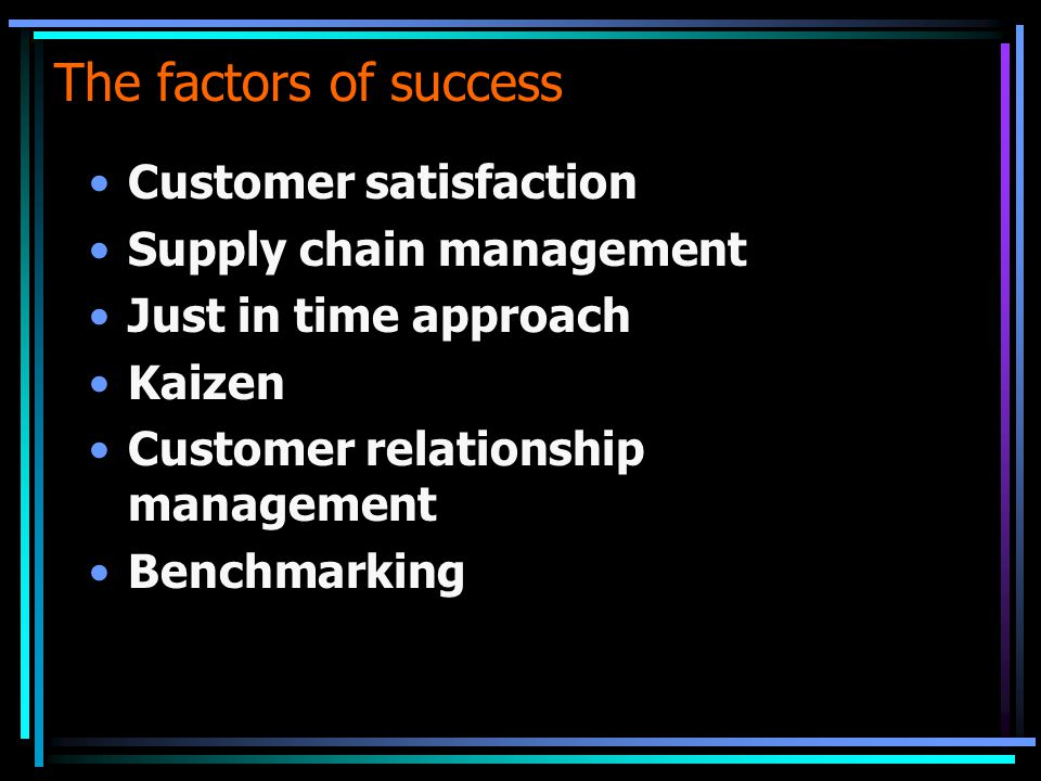 The factors of success Customer satisfaction Supply chain management Just in time approach Kaizen Customer relationship management Benchmarking