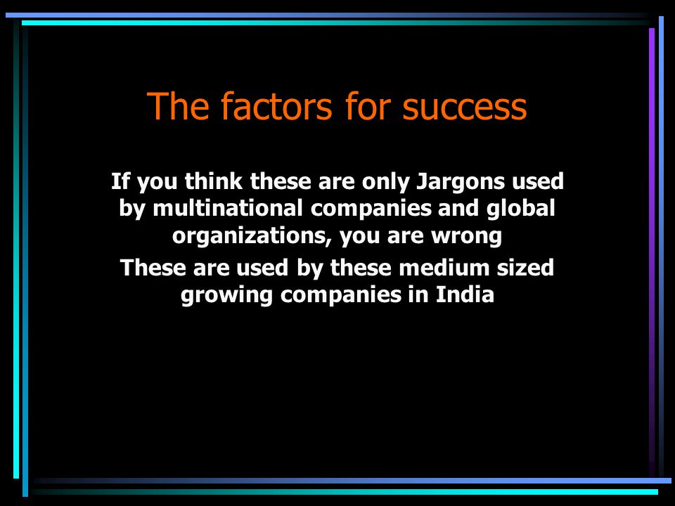 The factors for success If you think these are only Jargons used by multinational companies and global organizations, you are wrong These are used by these medium sized growing companies in India