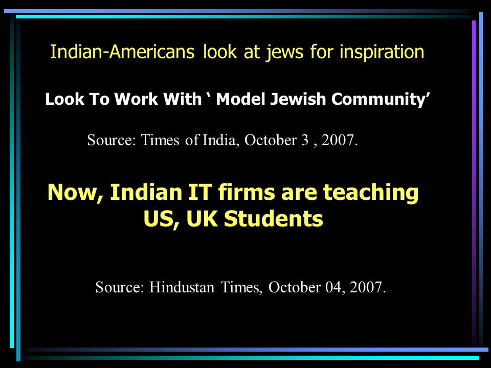 Indian-Americans look at jews for inspiration Look To Work With ' Model Jewish Community' Source: Times of India, October 3, 2007.