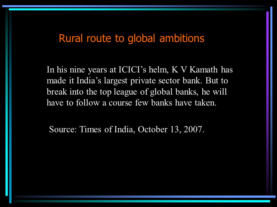 Rural route to global ambitions In his nine years at ICICI's helm, K V Kamath has made it India's largest private sector bank.
