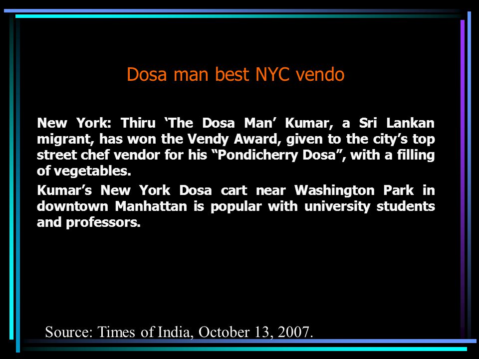 Dosa man best NYC vendo New York: Thiru 'The Dosa Man' Kumar, a Sri Lankan migrant, has won the Vendy Award, given to the city's top street chef vendor for his Pondicherry Dosa , with a filling of vegetables.