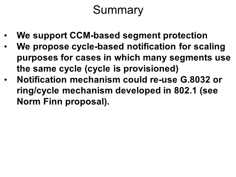 Summary We support CCM-based segment protection We propose cycle-based notification for scaling purposes for cases in which many segments use the same cycle (cycle is provisioned) Notification mechanism could re-use G.8032 or ring/cycle mechanism developed in 802.1 (see Norm Finn proposal).
