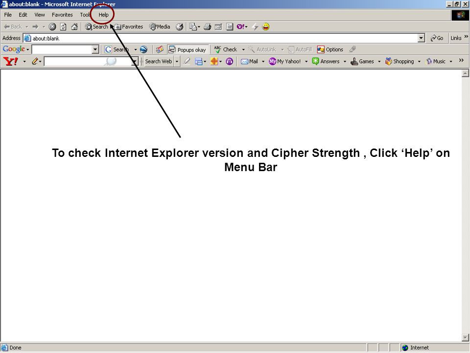 To check Internet Explorer version and Cipher Strength, Click 'Help' on Menu Bar