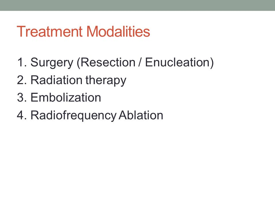 Treatment Modalities 1. Surgery (Resection / Enucleation) 2.