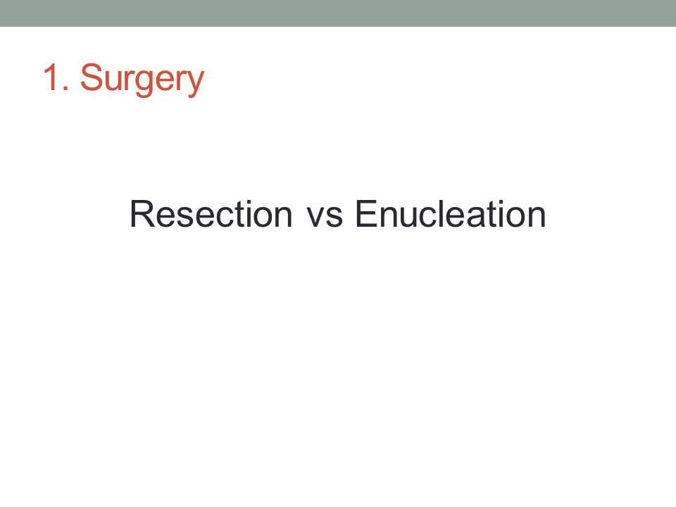 1. Surgery Resection vs Enucleation