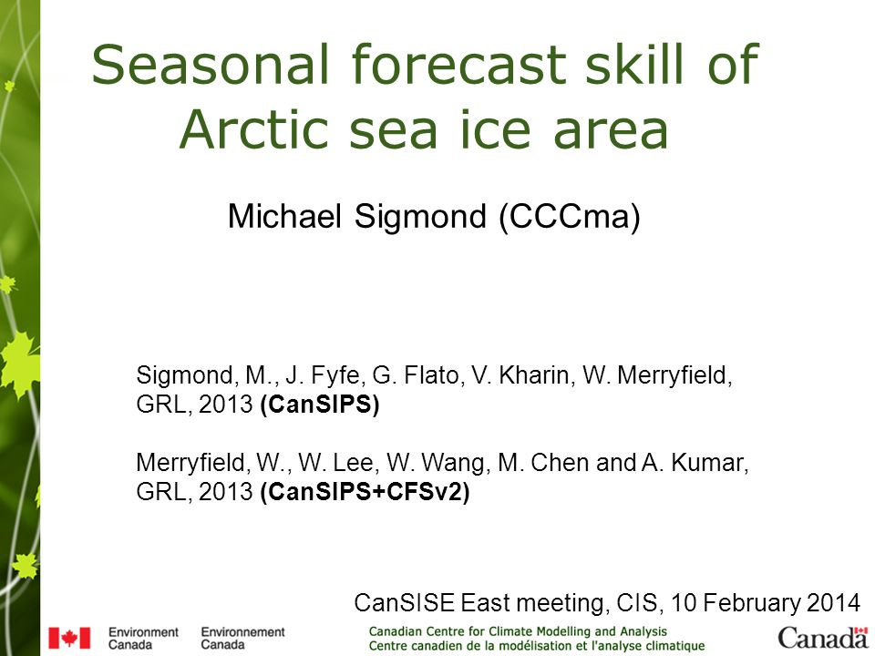 CanSISE East meeting, CIS, 10 February 2014 Seasonal forecast skill of Arctic sea ice area Michael Sigmond (CCCma) Sigmond, M., J.