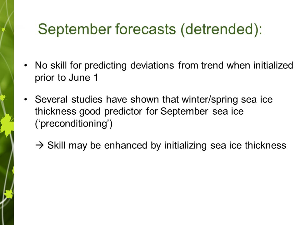 September forecasts (detrended): No skill for predicting deviations from trend when initialized prior to June 1 Several studies have shown that winter/spring sea ice thickness good predictor for September sea ice ('preconditioning')  Skill may be enhanced by initializing sea ice thickness