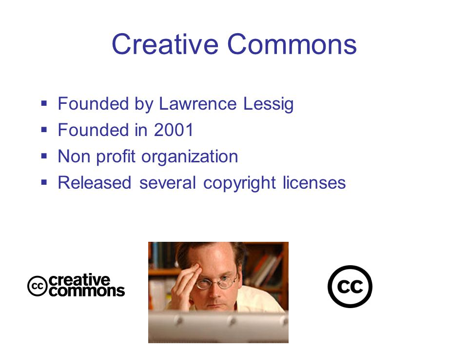 Creative Commons  Founded by Lawrence Lessig  Founded in 2001  Non profit organization  Released several copyright licenses