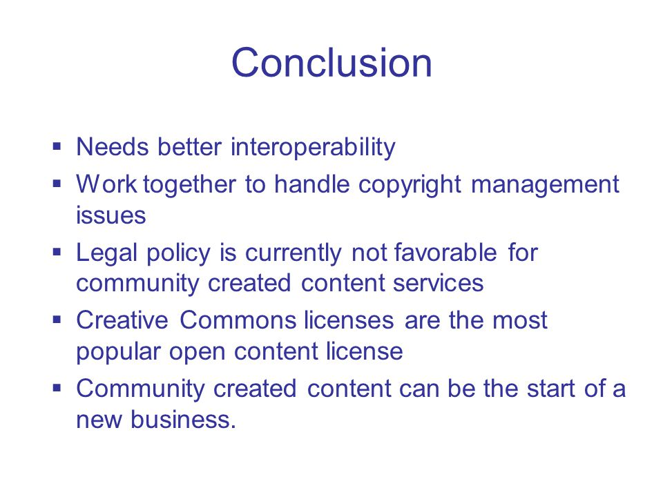 Conclusion  Needs better interoperability  Work together to handle copyright management issues  Legal policy is currently not favorable for community created content services  Creative Commons licenses are the most popular open content license  Community created content can be the start of a new business.