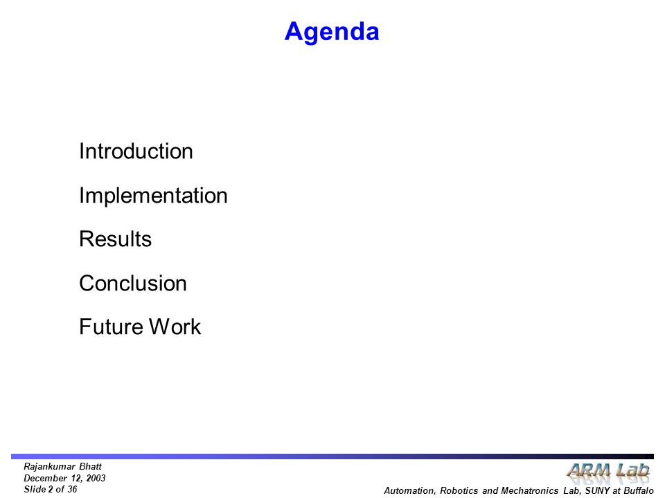 Rajankumar Bhatt December 12, 2003 Slide 2 of 36 Automation, Robotics and Mechatronics Lab, SUNY at Buffalo Agenda Introduction Implementation Results Conclusion Future Work