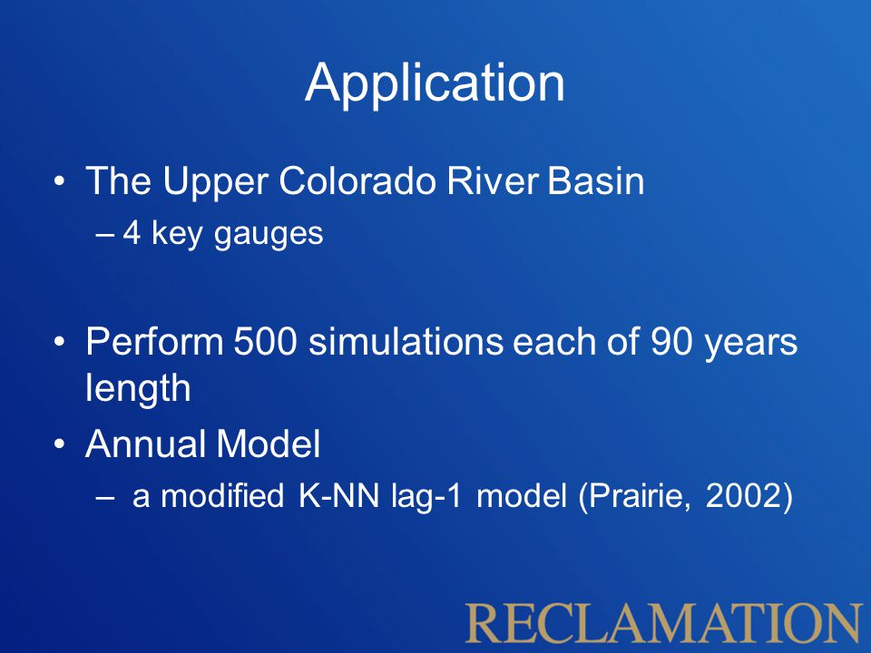 Application The Upper Colorado River Basin –4 key gauges Perform 500 simulations each of 90 years length Annual Model – a modified K-NN lag-1 model (Prairie, 2002)