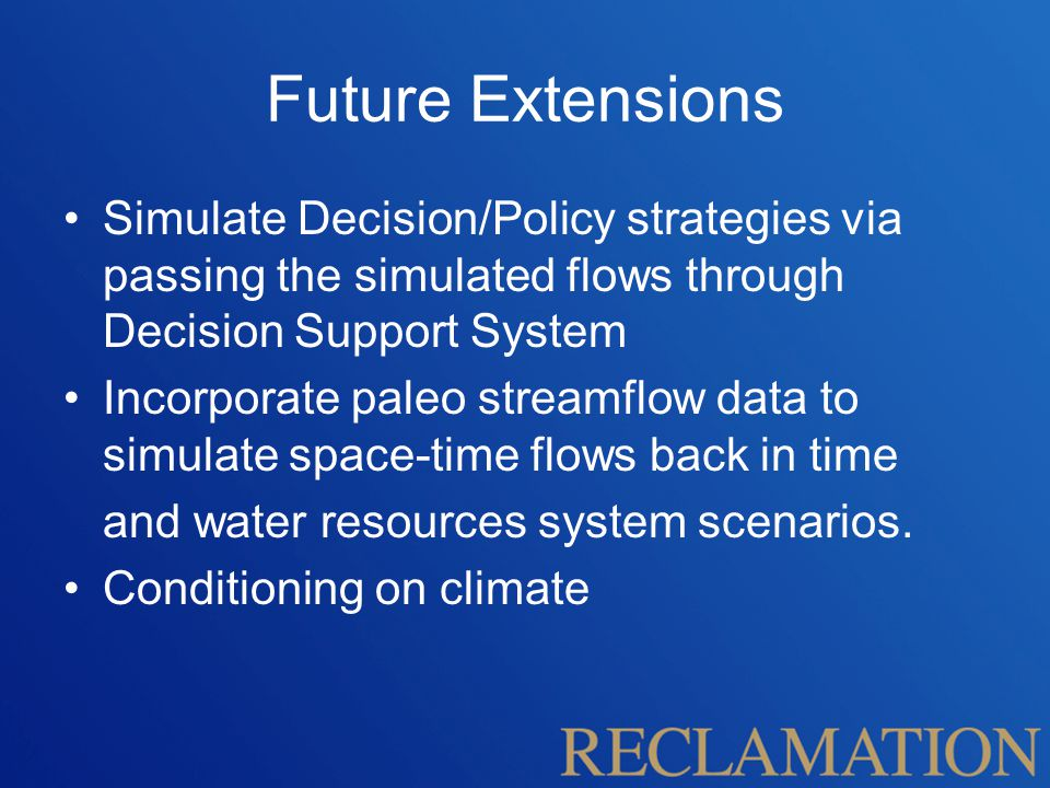 Future Extensions Simulate Decision/Policy strategies via passing the simulated flows through Decision Support System Incorporate paleo streamflow data to simulate space-time flows back in time and water resources system scenarios.