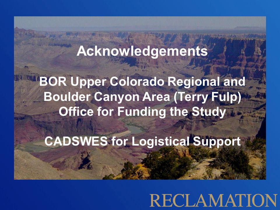 Acknowledgements BOR Upper Colorado Regional and Boulder Canyon Area (Terry Fulp) Office for Funding the Study CADSWES for Logistical Support