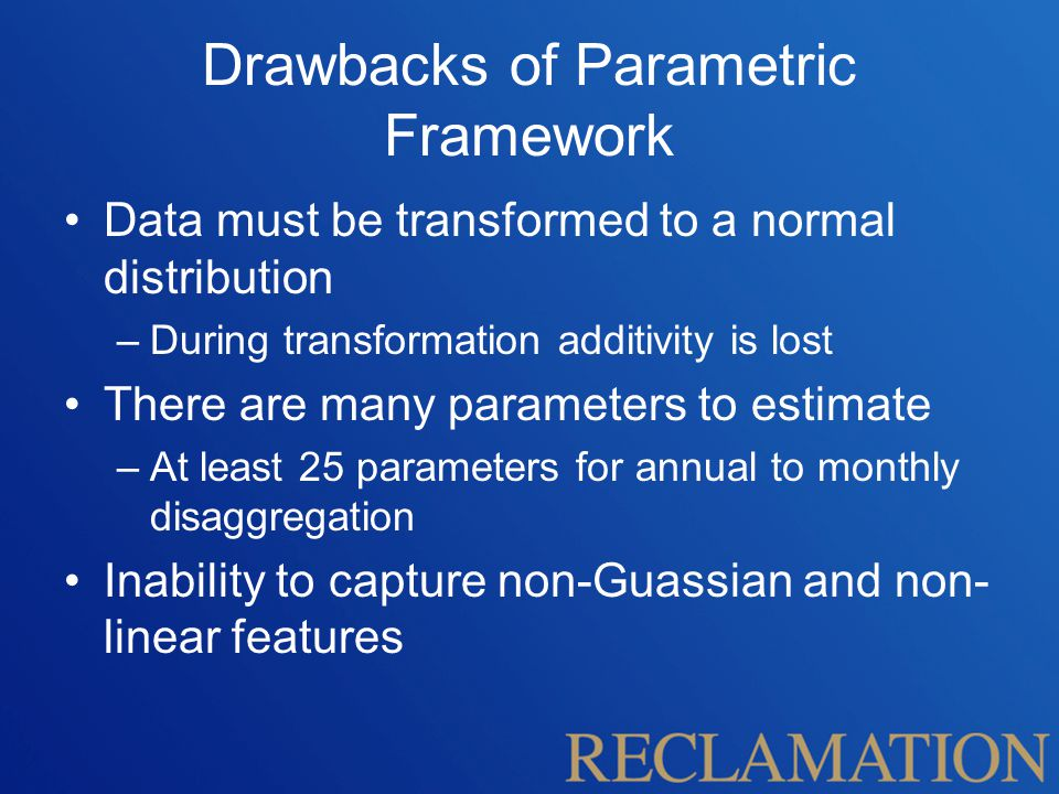 Drawbacks of Parametric Framework Data must be transformed to a normal distribution –During transformation additivity is lost There are many parameters to estimate –At least 25 parameters for annual to monthly disaggregation Inability to capture non-Guassian and non- linear features