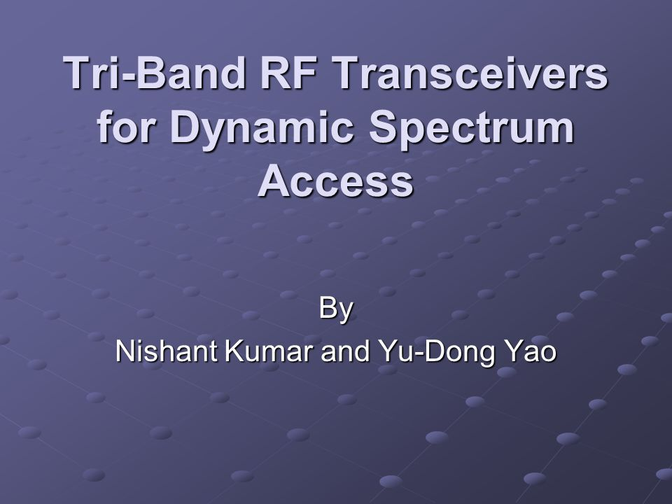 Tri-Band RF Transceivers for Dynamic Spectrum Access By Nishant Kumar and Yu-Dong Yao