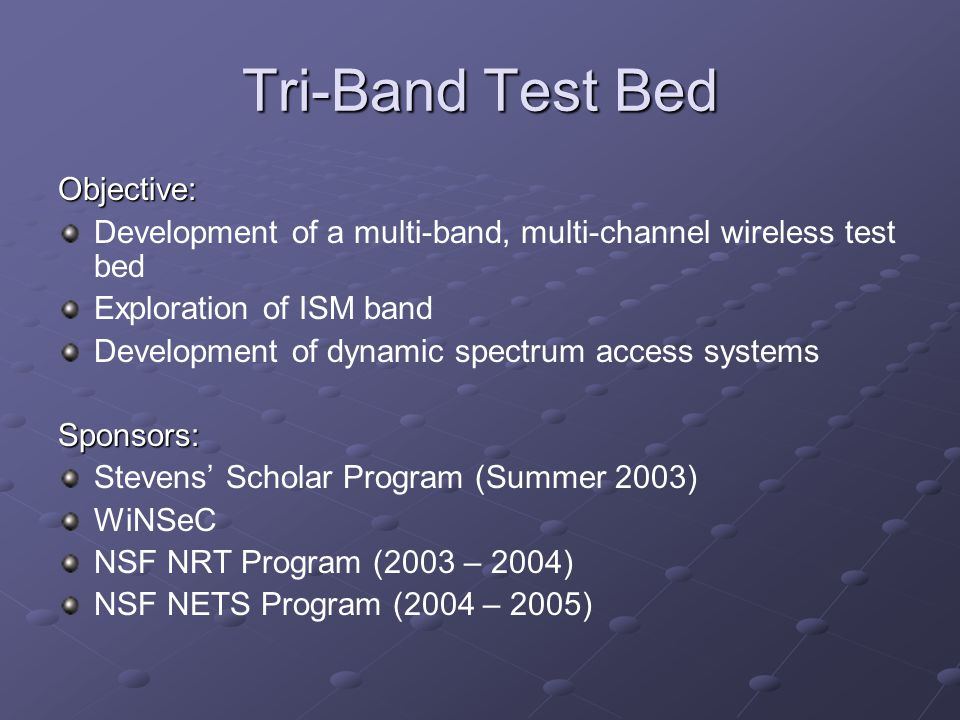 Tri-Band Test Bed Objective: Development of a multi-band, multi-channel wireless test bed Exploration of ISM band Development of dynamic spectrum acce