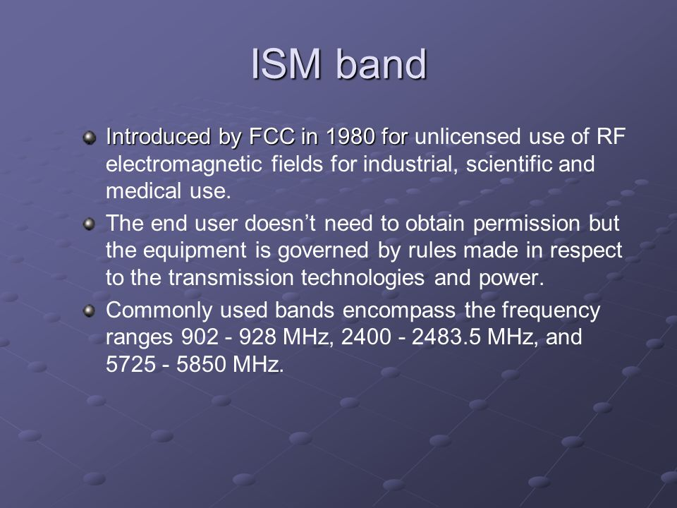 ISM band Introduced by FCC in 1980 for Introduced by FCC in 1980 for unlicensed use of RF electromagnetic fields for industrial, scientific and medical use.