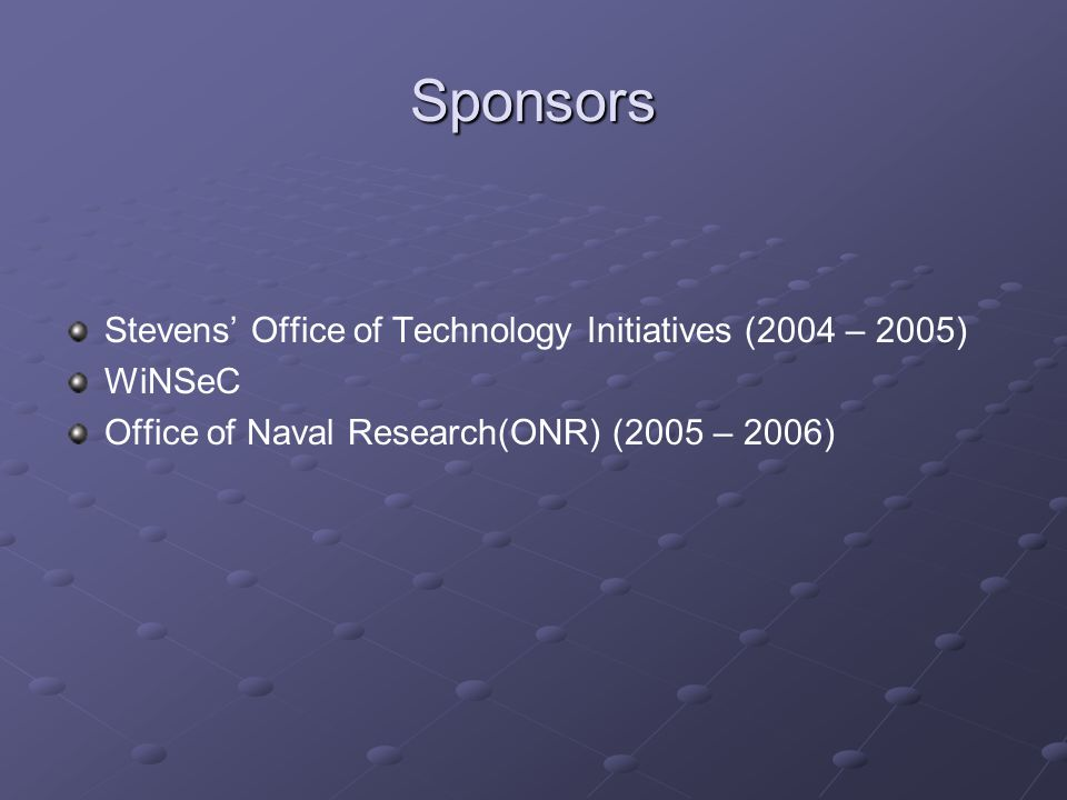 Sponsors Stevens' Office of Technology Initiatives (2004 – 2005) WiNSeC Office of Naval Research(ONR) (2005 – 2006)