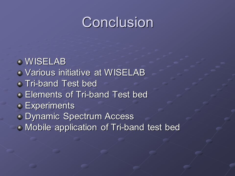Conclusion WISELAB Various initiative at WISELAB Tri-band Test bed Elements of Tri-band Test bed Experiments Dynamic Spectrum Access Mobile applicatio