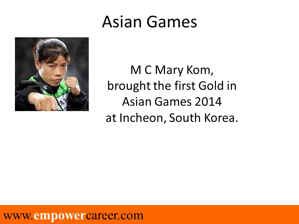 www.empowercareer.com Asian Games M C Mary Kom, brought the first Gold in Asian Games 2014 at Incheon, South Korea.