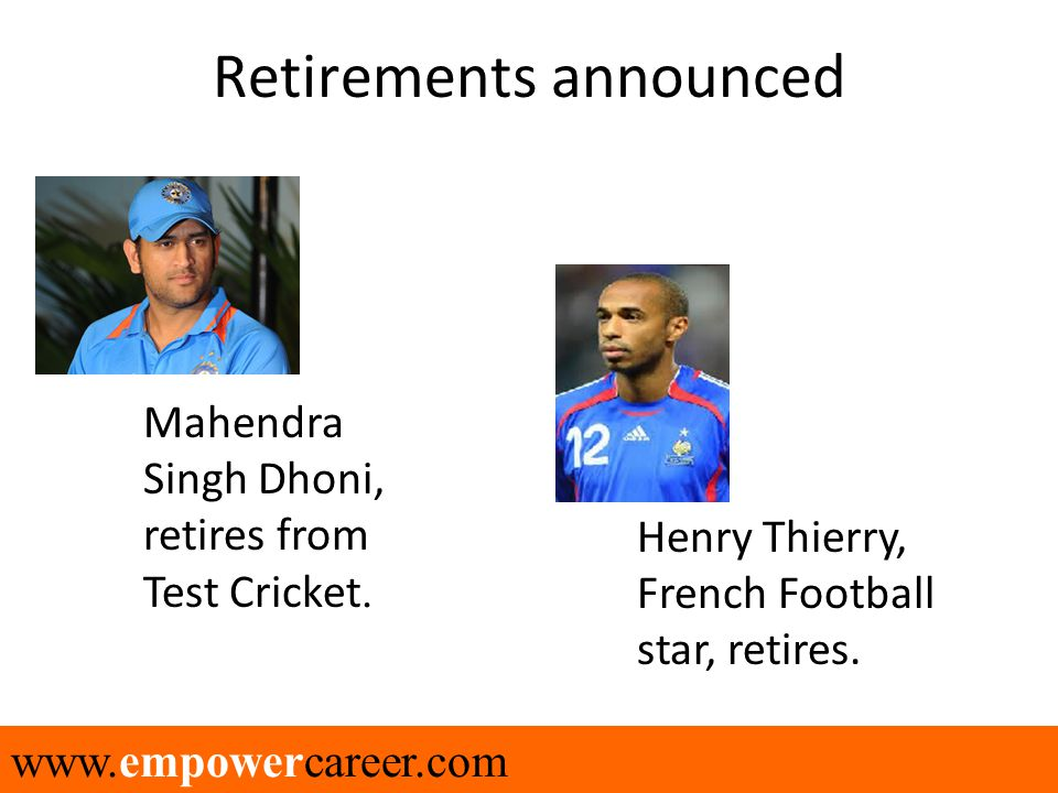 www.empowercareer.com Retirements announced Mahendra Singh Dhoni, retires from Test Cricket. Henry Thierry, French Football star, retires.