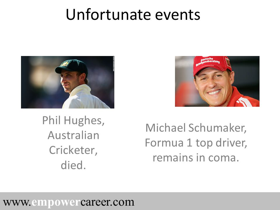 Phil Hughes, Australian Cricketer, died. www.empowercareer.com Michael Schumaker, Formua 1 top driver, remains in coma. Unfortunate events