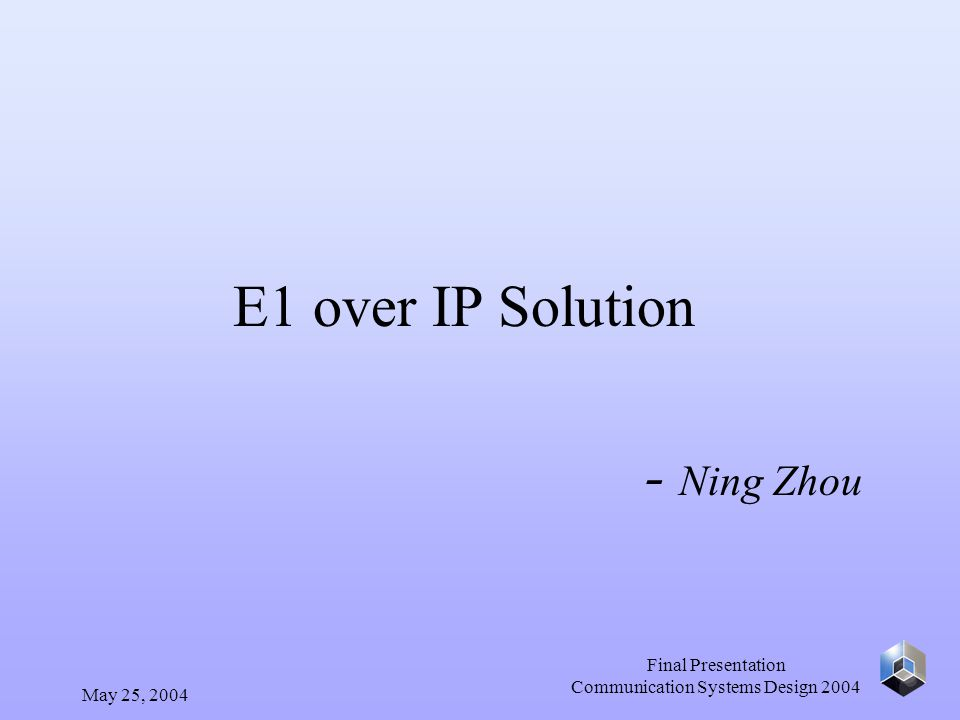May 25, 2004 Final Presentation Communication Systems Design 2004 E1 over IP Solution - Ning Zhou