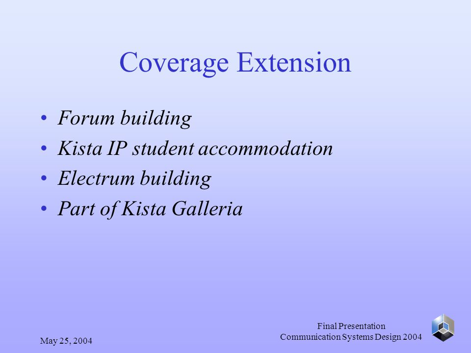 May 25, 2004 Final Presentation Communication Systems Design 2004 Coverage Extension Forum building Kista IP student accommodation Electrum building Part of Kista Galleria