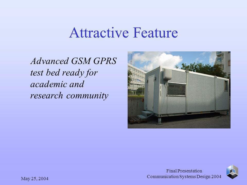 May 25, 2004 Final Presentation Communication Systems Design 2004 Attractive Feature Advanced GSM GPRS test bed ready for academic and research community