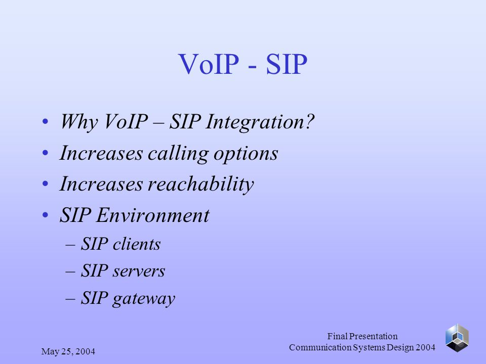 May 25, 2004 Final Presentation Communication Systems Design 2004 VoIP - SIP Why VoIP – SIP Integration.