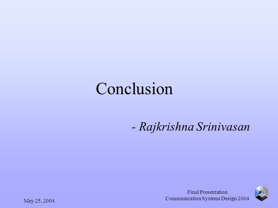 May 25, 2004 Final Presentation Communication Systems Design 2004 Conclusion - Rajkrishna Srinivasan