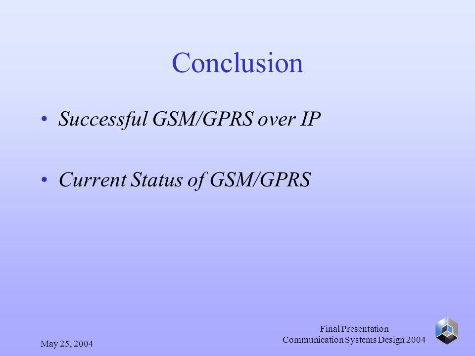 May 25, 2004 Final Presentation Communication Systems Design 2004 Conclusion Successful GSM/GPRS over IP Current Status of GSM/GPRS