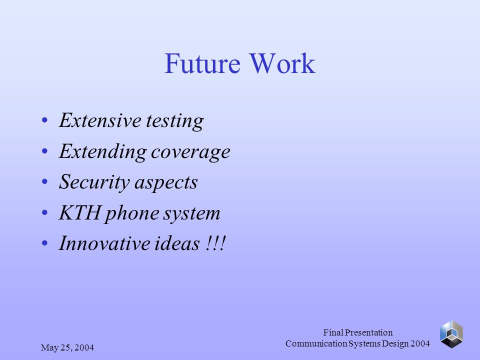 May 25, 2004 Final Presentation Communication Systems Design 2004 Future Work Extensive testing Extending coverage Security aspects KTH phone system I