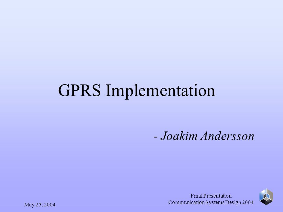 May 25, 2004 Final Presentation Communication Systems Design 2004 GPRS Implementation - Joakim Andersson